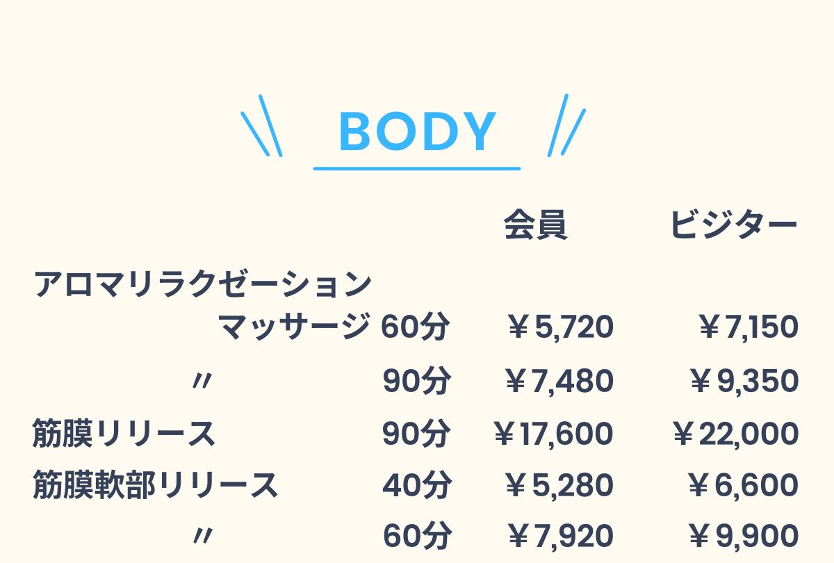 BODY!ボディ!「アロマリラクゼーションマッサージ60分 / 会員:¥5,720 ビジター:¥7,150」「アロマリラクゼーションマッサージ90分 / 会員:¥7,480 ビジター:¥9,350」「筋膜リリース90分 / 会員:¥17,600 ビジター:¥22,000」「筋膜軟部リリース40分 / 会員:¥5,280 ビジター:¥6,600」「筋膜軟部リリース60分 / 会員:¥7,920 ビジター:¥9,900」